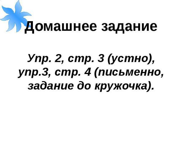 Домашнее заданиеУпр. 2, стр. 3 (устно), упр.3, стр. 4 (письменно, задание до кружочка).