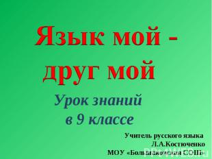 Язык мой -друг мой Урок знаний в 9 классе Учитель русского языка Л.А.Костюченко