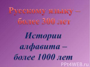 Русскому языку –более 300 летИстории алфавита – более 1000 лет