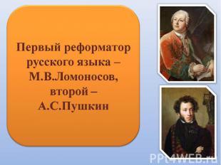 Первый реформатор русского языка – М.В.Ломоносов,второй –А.С.Пушкин
