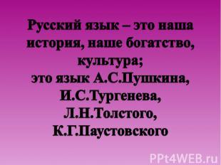 Русский язык – это наша история, наше богатство, культура;это язык А.С.Пушкина,