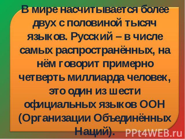 В мире насчитывается более двух с половиной тысяч языков. Русский – в числе самых распространённых, на нём говорит примерно четверть миллиарда человек, это один из шести официальных языков ООН (Организации Объединённых Наций).