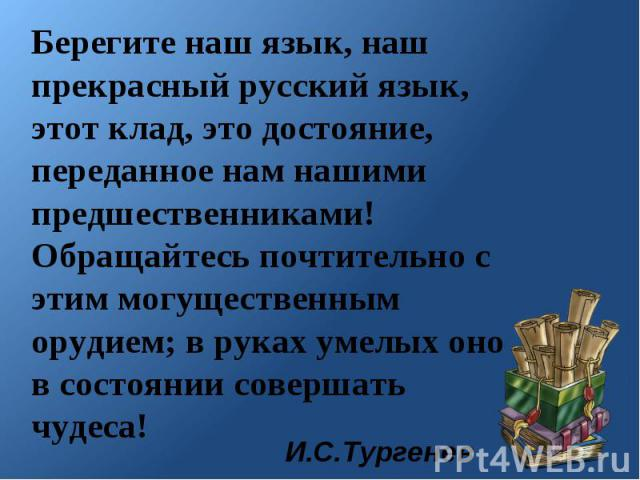 Берегите наш язык, наш прекрасный русский язык, этот клад, это достояние, переданное нам нашими предшественниками! Обращайтесь почтительно с этим могущественным орудием; в руках умелых оно в состоянии совершать чудеса!