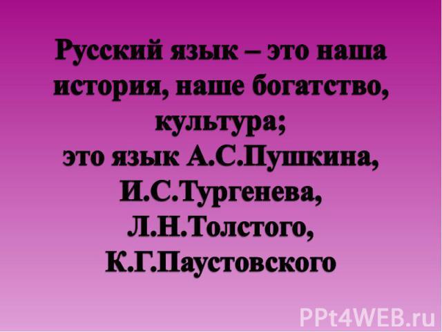 Русский язык – это наша история, наше богатство, культура;это язык А.С.Пушкина, И.С.Тургенева, Л.Н.Толстого, К.Г.Паустовского