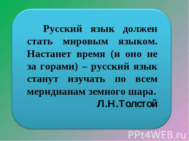 Русский язык должен стать мировым языком. Настанет время (и оно не за горами) – русский язык станут изучать по всем меридианам земного шара.Л.Н.Толстой