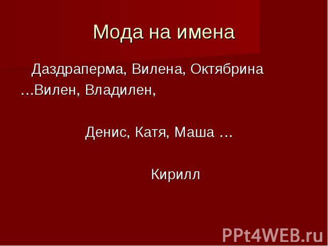 Мода на имена Даздраперма, Вилена, Октябрина…Вилен, Владилен, Денис, Катя, Маша …Кирилл