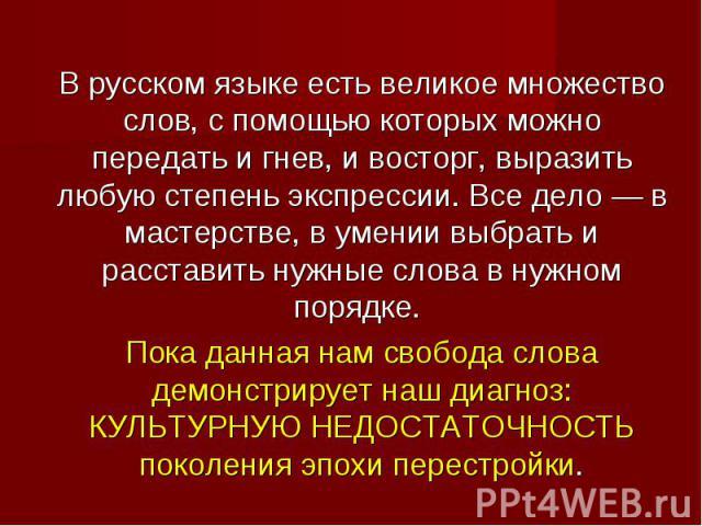 В русском языке есть великое множество слов, с помощью которых можно передать и гнев, и восторг, выразить любую степень экспрессии. Все дело— в мастерстве, в умении выбрать и расставить нужные слова в нужном порядке. Пока данная нам свобода слова д…