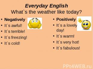 Everyday EnglishWhat`s the weather like today?NegativelyIt`s awful!It`s terrible