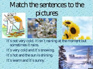 Match the sentences to the pictures s It`s not very cold. It isn`t raining at th