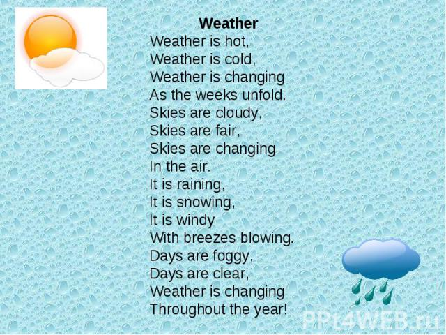 WeatherWeather is hot,Weather is cold,Weather is changingAs the weeks unfold.Skies are cloudy,Skies are fair,Skies are changingIn the air.It is raining,It is snowing,It is windyWith breezes blowing.Days are foggy,Days are clear,Weather is changingTh…