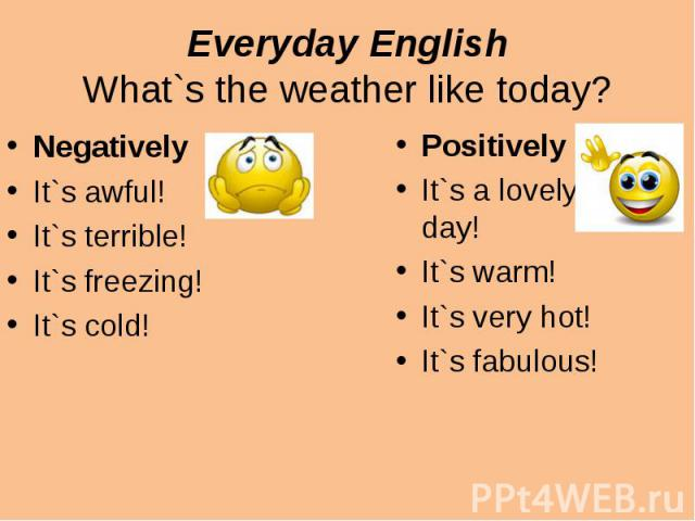 Everyday EnglishWhat`s the weather like today?NegativelyIt`s awful!It`s terrible!It`s freezing!It`s cold!PositivelyIt`s a lovely day!It`s warm!It`s very hot!It`s fabulous!