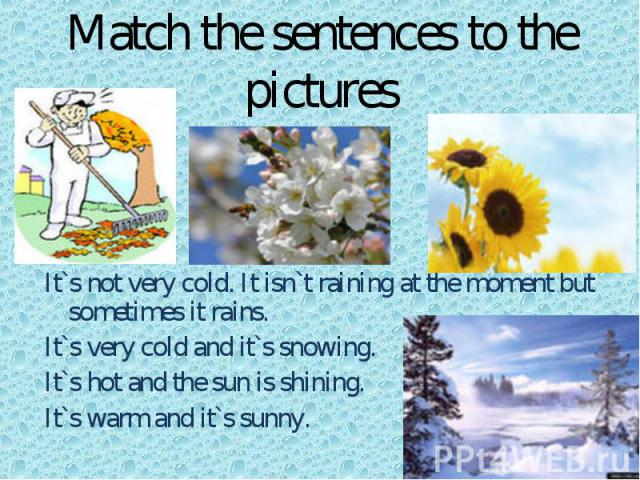 Match the sentences to the pictures s It`s not very cold. It isn`t raining at the moment but sometimes it rains.It`s very cold and it`s snowing.It`s hot and the sun is shining.It`s warm and it`s sunny.