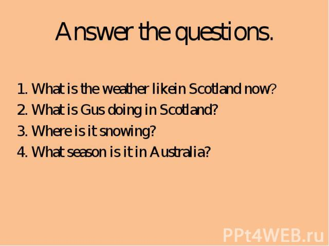 Answer the questions.1. What is the weather likein Scotland now? 2. What is Gus doing in Scotland?3. Where is it snowing?4. What season is it in Australia?
