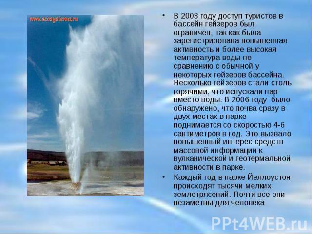 В 2003 году доступ туристов в бассейн гейзеров был ограничен, так как была зарегистрирована повышенная активность и более высокая температура воды по сравнению с обычной у некоторых гейзеров бассейна. Несколько гейзеров стали столь горячими, что исп…