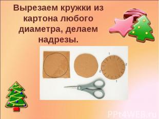 Вырезаем кружки из картона любого диаметра, делаем надрезы.