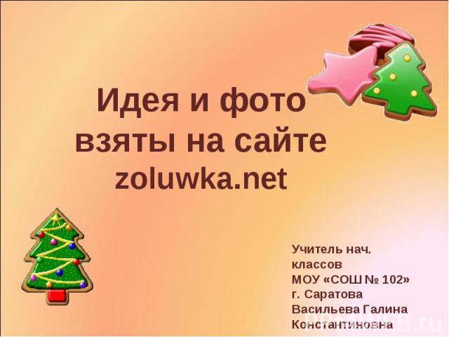 Идея и фото взяты на сайте zoluwka.netУчитель нач. классовМОУ «СОШ № 102»г. СаратоваВасильева ГалинаКонстантиновна