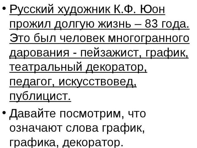 Русский художник К.Ф. Юон прожил долгую жизнь – 83 года. Это был человек многогранного дарования - пейзажист, график, театральный декоратор, педагог, искусствовед, публицист.Давайте посмотрим, что означают слова график, графика, декоратор.