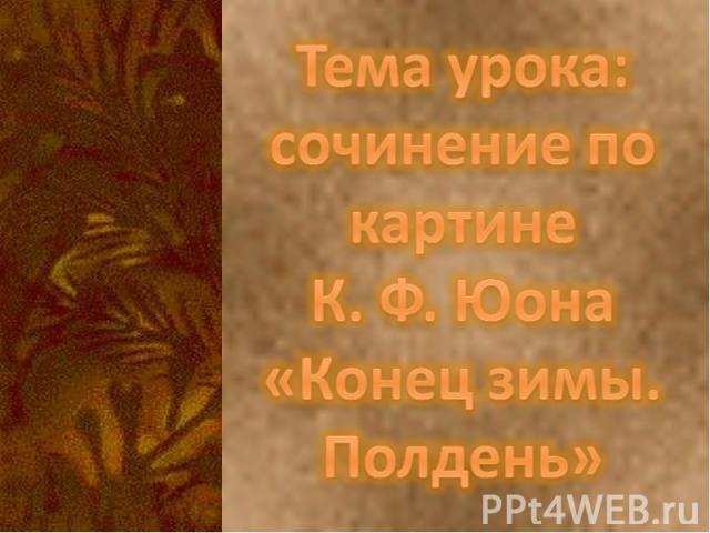 Тема урока:сочинение по картине К. Ф. Юона«Конец зимы. Полдень»