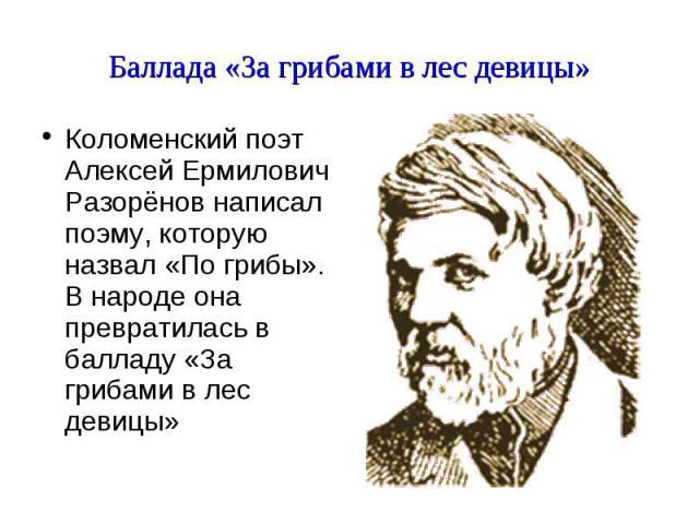 Баллада «За грибами в лес девицы» Коломенский поэт Алексей Ермилович Разорёнов написал поэму, которую назвал «По грибы». В народе она превратилась в балладу «За грибами в лес девицы»