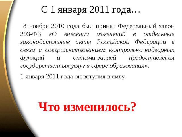 С 1 января 2011 года… 8 ноября 2010 года был принят Федеральный закон 293-ФЗ «О внесении изменений в отдельные законодательные акты Российской Федерации в связи с совершенствованием контрольно-надзорных функций и оптими-зацией предоставления государ…