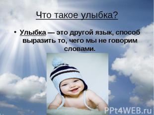 Что такое улыбка?Улыбка — это другой язык, способ выразить то, чего мы не говори