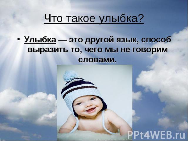 Что такое улыбка?Улыбка — это другой язык, способ выразить то, чего мы не говорим словами.