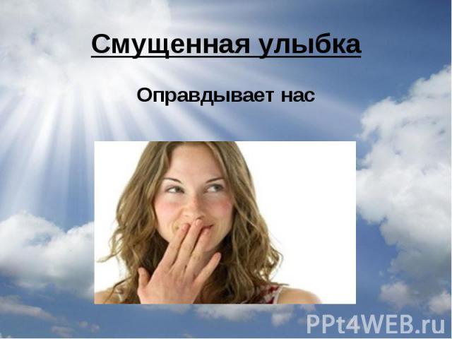 Смущенная улыбкаОправдывает нас