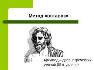Метод «вставок»Архимед – древнегреческий учёный (III в. до н.э.)