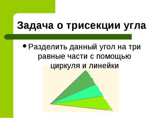 Задача о трисекции угла Разделить данный угол на три равные части с помощью циркуля и линейки