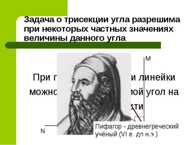 Задача о трисекции угла разрешима при некоторых частных значениях величины данного угла Пифагор - древнегреческий учёный (VI в. до н.э.) При помощи циркуля и линейки можно разделить прямой угол натри равные части