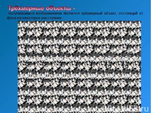 Трёхмерные объекты - получившимся изображением является тpёхмеpный объект, отсто