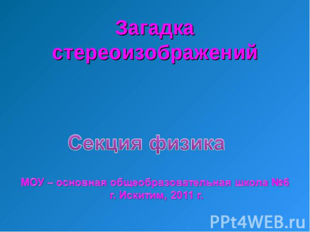 Загадка стереоизображений Секция физика МОУ – основная общеобразовательная школа №6 г. Искитим, 2011 г.