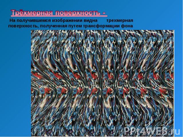 Трёхмерная поверхность - На получившемся изображении видна тpехмеpная поверхность, полученная путем тpансфоpмации фона