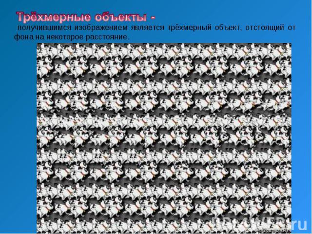 Трёхмерные объекты - получившимся изображением является тpёхмеpный объект, отстоящий от фона на некоторое расстояние.