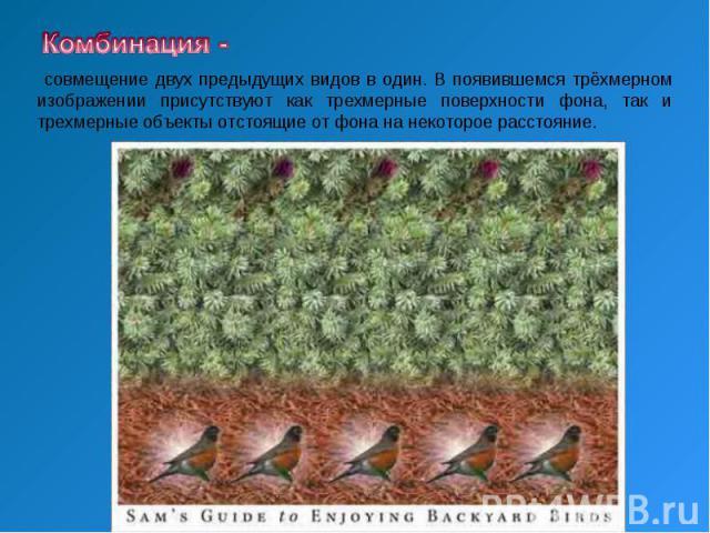 Комбинация - совмещение двух предыдущих видов в один. В появившемся тpёхмеpном изображении присутствуют как тpехмеpные поверхности фона, так и тpехмеpные объекты отстоящие от фона на некоторое расстояние.