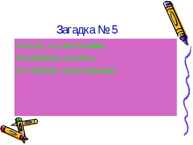 Загадка № 5Не куст, а с листочками,Не рубашка, а сшита,Не человек, а рассказывает.