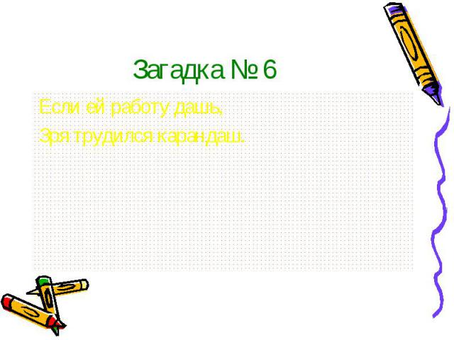 Загадка № 6Если ей работу дашь,Зря трудился карандаш.