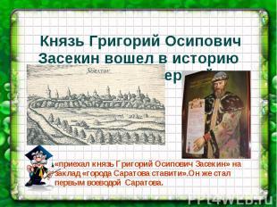 Князь Григорий Осипович Засекин вошел в историю Саратова как первый...«приехал к