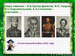 Наши земляки – В.В.Орлов-Денисов, Ф.П. Уваров, П.С.Подъяпольский, А.А.Столыпин –