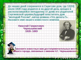 До наших дней сохранился в Саратове дом, где 12(24) июля 1828 года родился и на