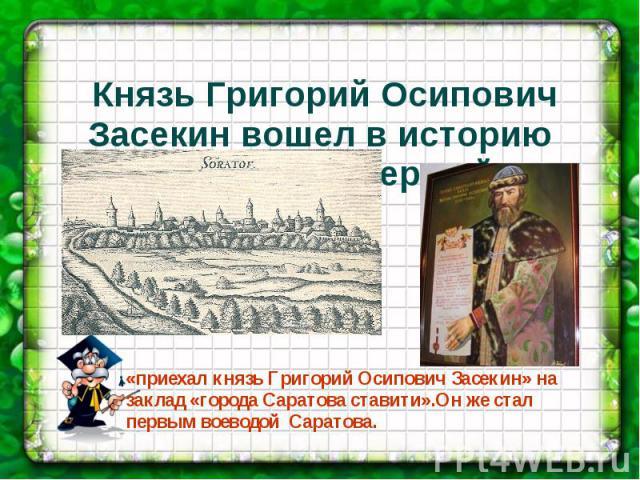 Князь Григорий Осипович Засекин вошел в историю Саратова как первый...«приехал князь Григорий Осипович Засекин» на заклад «города Саратова ставити».Он же стал первым воеводой Саратова.