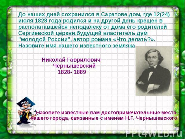 До наших дней сохранился в Саратове дом, где 12(24) июля 1828 года родился и на другой день крещен в располагавшейся неподалеку от дома его родителей Сергиевской церкви,будущий властитель дум