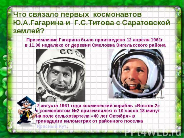 Что связало первых космонавтов Ю.А.Гагарина и Г.С.Титова с Саратовской землей?Приземление Гагарина было произведено 12 апреля 1961г в 11.00 недалеко от деревни Смеловка Энгельсского района 7 августа 1961 года космический корабль «Восток-2» с космона…