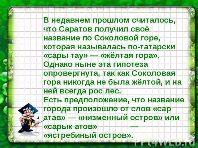В недавнем прошлом считалось, что Саратов получил своё название по Соколовой горе, которая называлась по-татарски «сары тау» — «жёлтая гора». Однако ныне эта гипотеза опровергнута, так как Соколовая гора никогда не была жёлтой, и на ней всегда рос л…