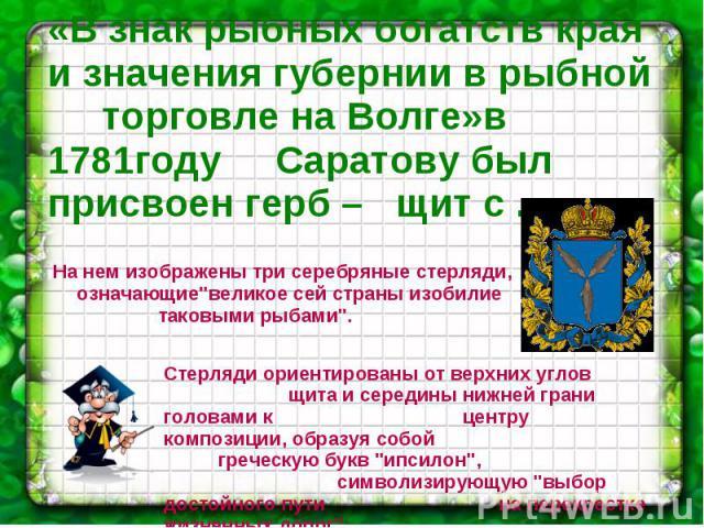«В знак рыбных богатств края и значения губернии в рыбной торговле на Волге»в 1781году Саратову был присвоен герб – щит с ... На нем изображены три серебряные стерляди, означающие