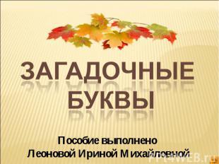 Загадочные буквы Пособие выполнено Леоновой Ириной Михайловной