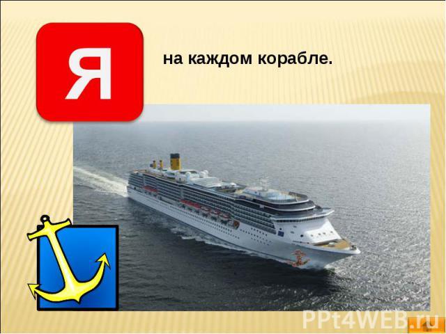 на каждом корабле.