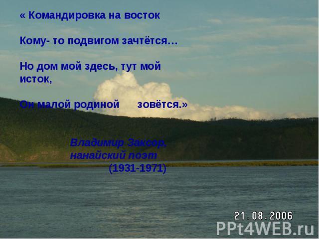 « Командировка на востокКому- то подвигом зачтётся…Но дом мой здесь, тут мой исток,Он малой родиной зовётся.» Владимир Заксор, нанайский поэт (1931-1971)