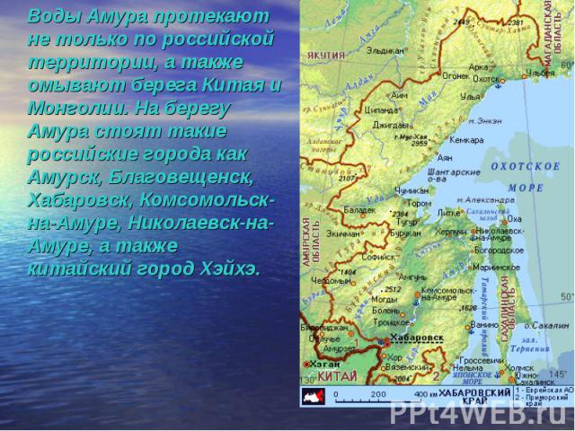 Воды Амура протекают не только по российской территории, а также омывают берега Китая и Монголии. На берегу Амура стоят такие российские города как Амурск, Благовещенск, Хабаровск, Комсомольск-на-Амуре, Николаевск-на-Амуре, а также китайский город Хэйхэ.