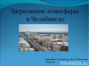 Загрязнение атмосферы в Челябинске Выполнила: студентка гр. Ф-21, Кобылтаева Сан